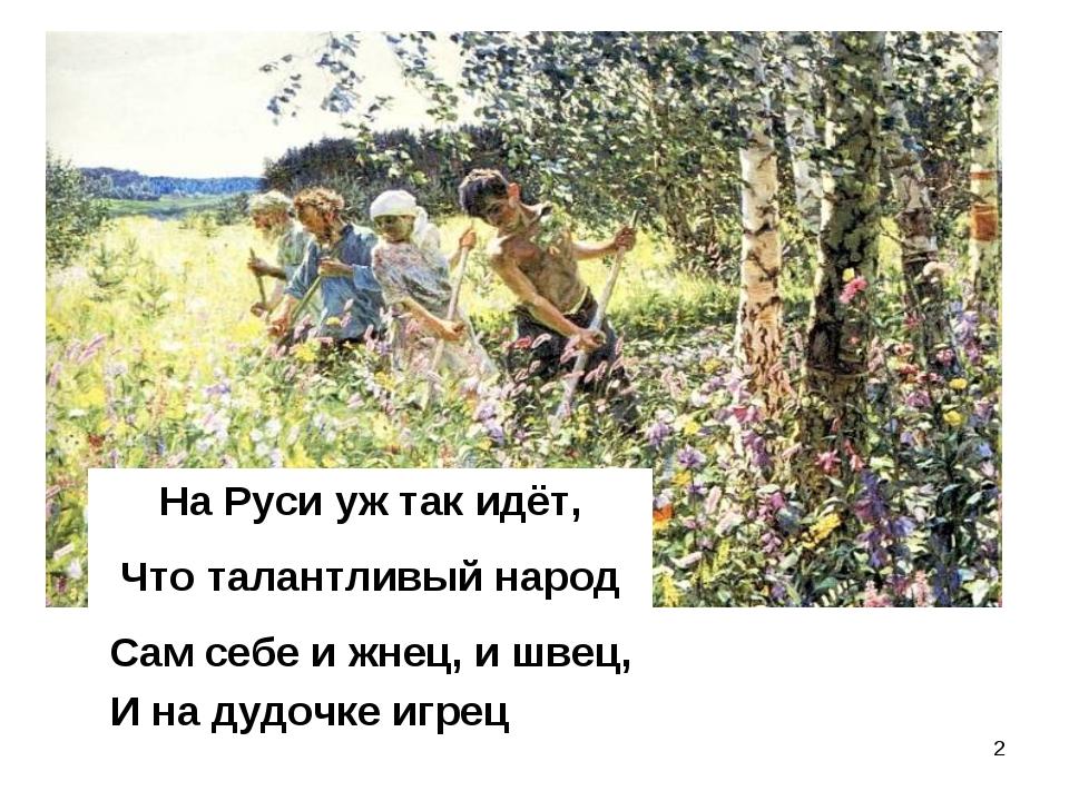 * На Руси уж так идёт, Что талантливый народ Сам себе и жнец, и швец, И на ду...