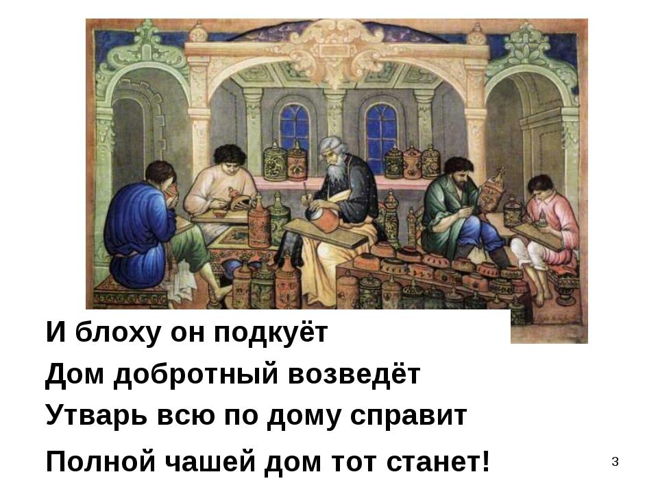 * Утварь всю по дому справит Полной чашей дом тот станет! Дом добротный возве...