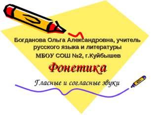 Фонетика Гласные и согласные звуки Богданова Ольга Александровна, учитель рус