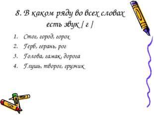 8. В каком ряду во всех словах есть звук [ г ] Стог, город, горох Герб, геран