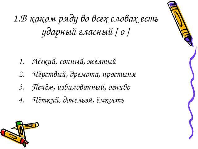 1.В каком ряду во всех словах есть ударный гласный [ о ] Лёгкий, сонный, жёлт...