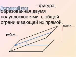 - фигура, образованная двумя полуплоскостями с общей ограничивающей их прямо