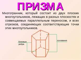 ПРИЗМА Многогранник, который состоит из двух плоских многоугольников, лежащих