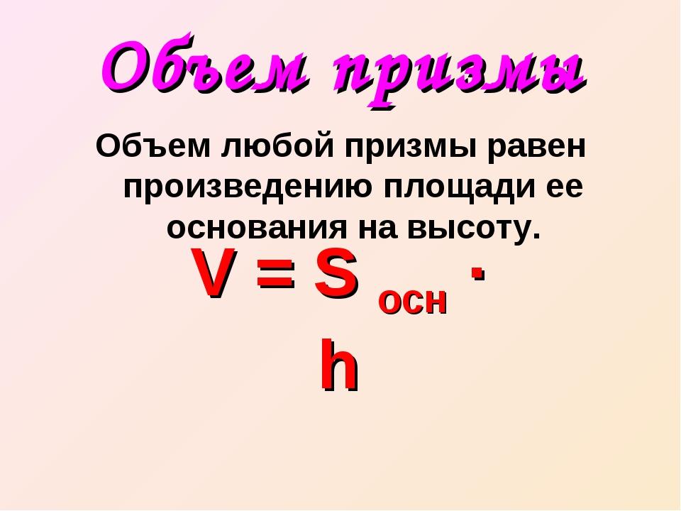 Объем призмы Объем любой призмы равен произведению площади ее основания на вы...