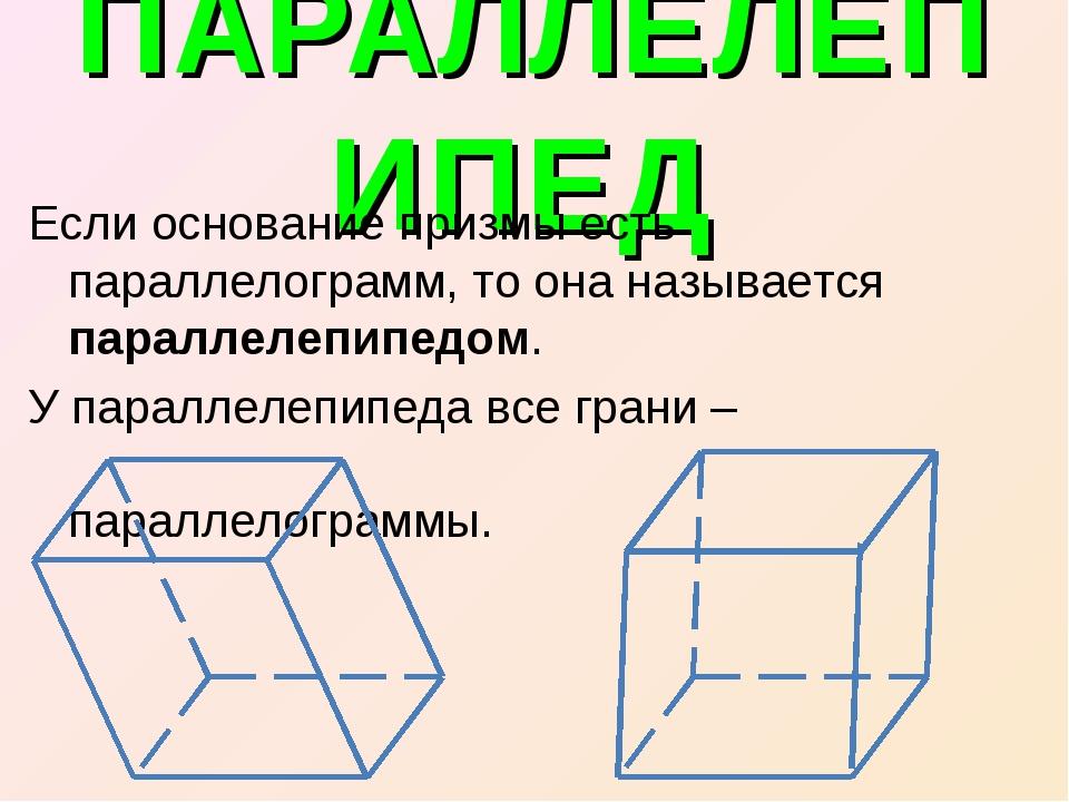 ПАРАЛЛЕЛЕПИПЕД Если основание призмы есть параллелограмм, то она называется п...