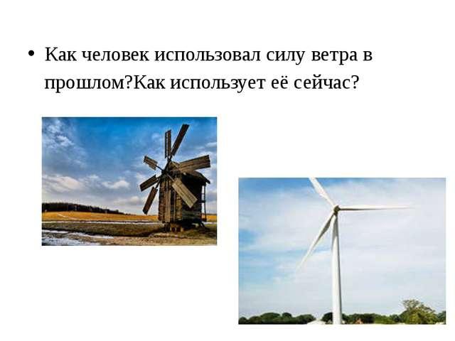 Как человек использовал силу ветра в прошлом?Как использует её сейчас?