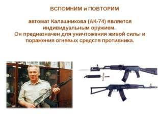 автомат Калашникова (АК-74) является индивидуальным оружием. Он предназначен