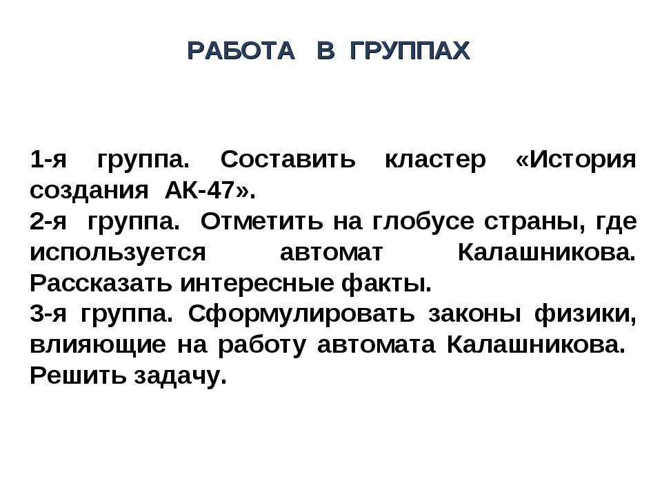 РАБОТА В ГРУППАХ 1-я группа. Составить кластер «История создания АК-47». 2-я...