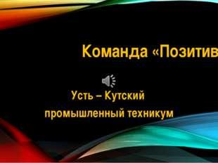 Команда «Позитив» Усть – Кутский промышленный техникум