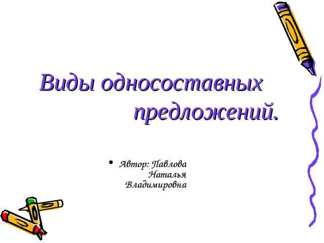 Виды односоставных предложений. Автор: Павлова Наталья Владимировна