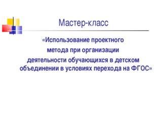 Мастер-класс «Использование проектного метода при организации деятельности об