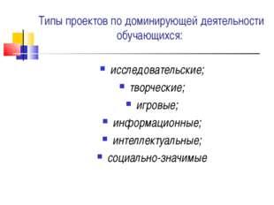 Типы проектов по доминирующей деятельности обучающихся: исследовательские; тв