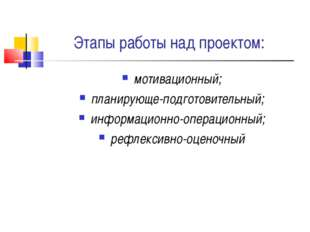 Этапы работы над проектом: мотивационный; планирующе-подготовительный; информ