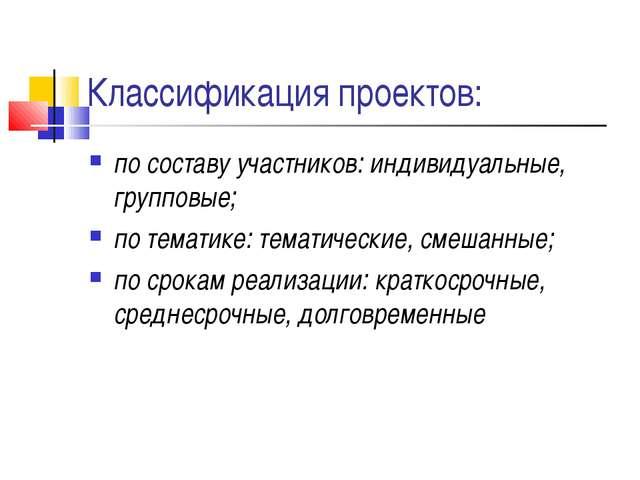 Классификация проектов: по составу участников: индивидуальные, групповые; по...