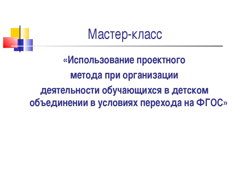 Мастер-класс «Использование проектного метода при организации деятельности об...