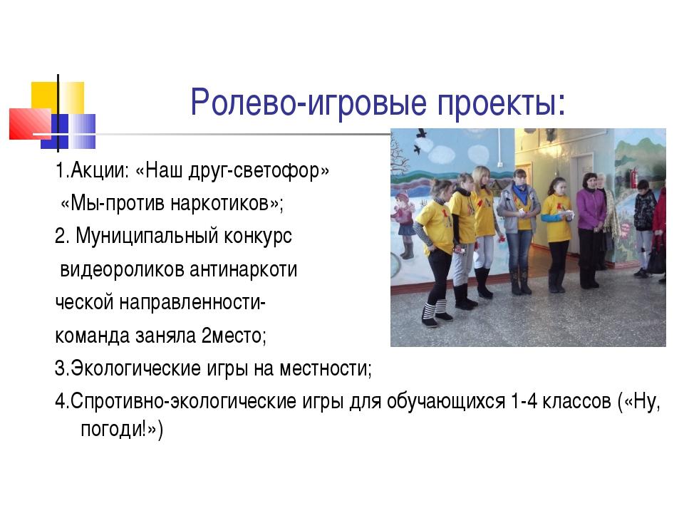 Ролево-игровые проекты: 1.Акции: «Наш друг-светофор» «Мы-против наркотиков»;...