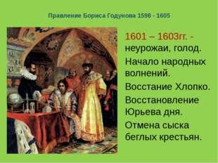Правление Бориса Годунова 1598 - 1605 1601 – 1603гг. - неурожаи, голод. Начал