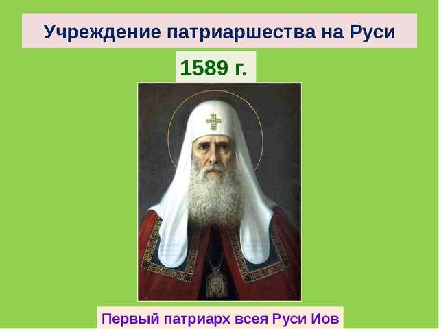Учреждение патриаршества на Руси 1589 г. Первый патриарх всея Руси Иов