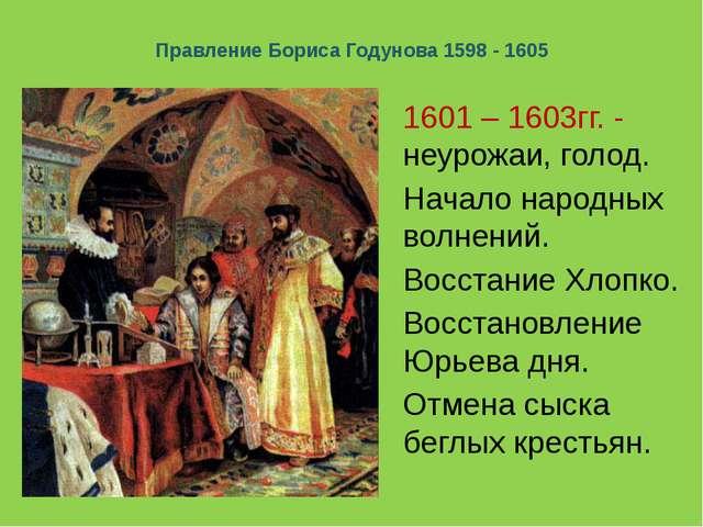 Правление Бориса Годунова 1598 - 1605 1601 – 1603гг. - неурожаи, голод. Начал...