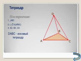 Тетраэдр Построение: 1. ∆АВС 2. (∙) D Є (АВС) 3. АD, ВD, СD DАВС - искомый те