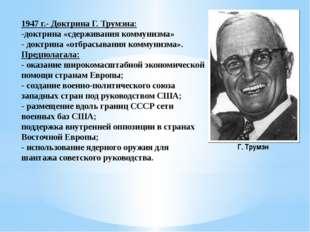 1947 г.- Доктрина Г. Трумэна: -доктрина «сдерживания коммунизма» - доктрина «