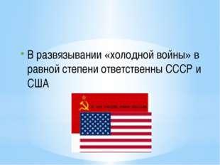 В развязывании «холодной войны» в равной степени ответственны СССР и США