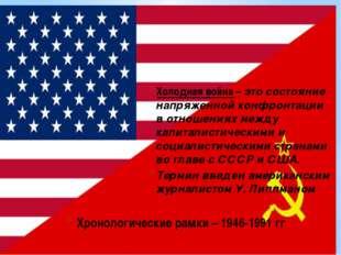 Хронологические рамки – 1946-1991 гг Холодная война – это состояние напряженн