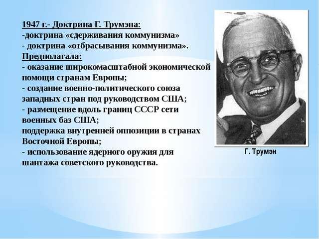 1947 г.- Доктрина Г. Трумэна: -доктрина «сдерживания коммунизма» - доктрина «...