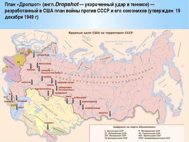 Ядерные цели США на территории СССР План «Дропшот»(англ.Dropshot— укороченн...