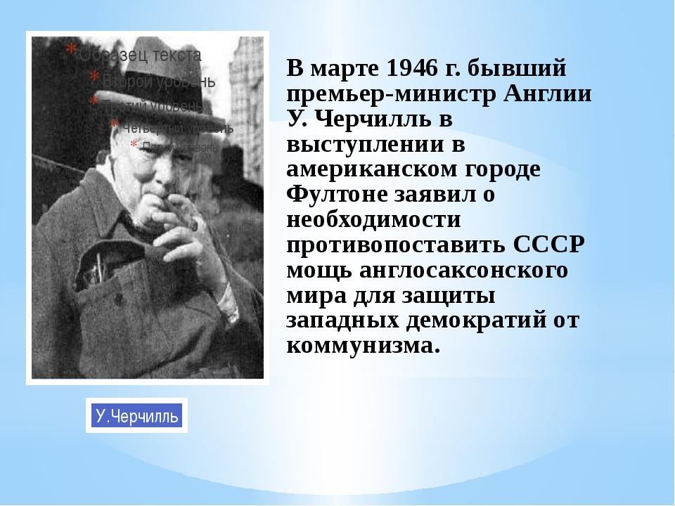 У.Черчилль В марте 1946 г. бывший премьер-министр Англии У. Черчилль в выступ...