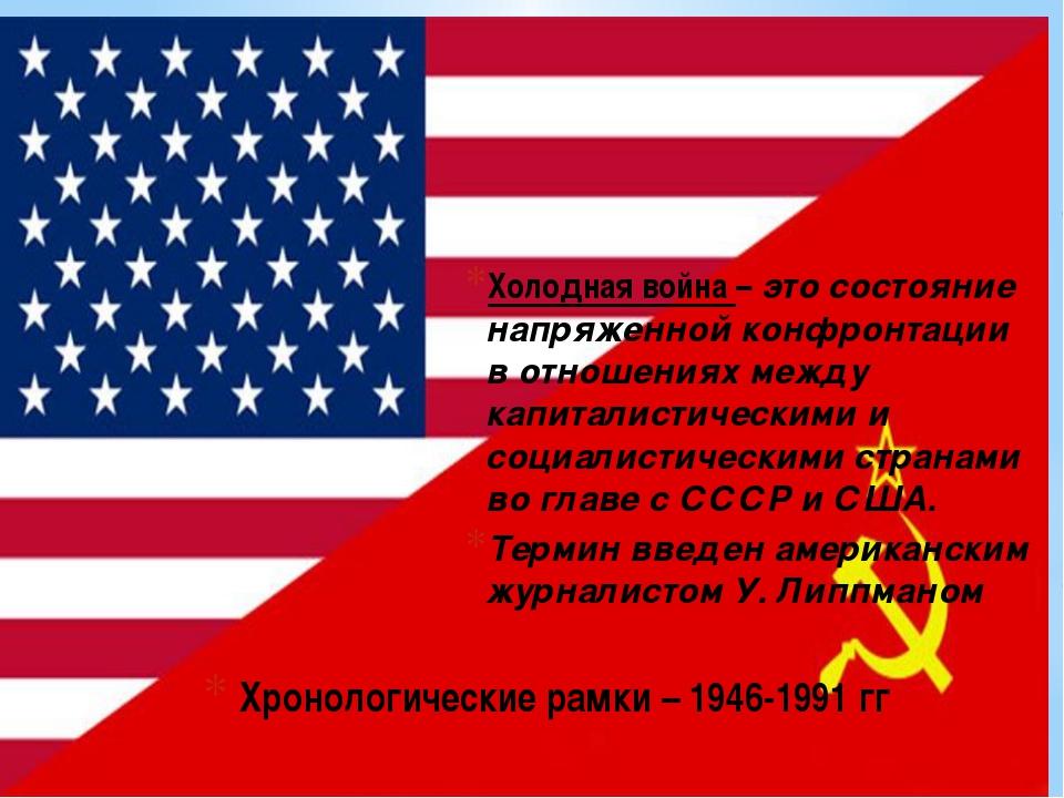 Хронологические рамки – 1946-1991 гг Холодная война – это состояние напряженн...