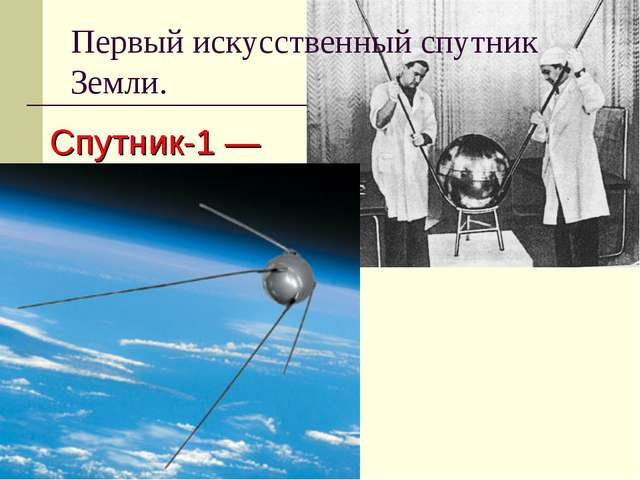 Первыйискусственный спутник Земли. Спутник-1— первыйискусственный спутник...