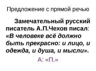 Предложение с прямой речью Замечательный русский писатель А.П.Чехов писал: «В