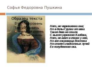 Софья Федоровна Пушкина Нет, не черкешенка она; Но в долы Грузии от века Така