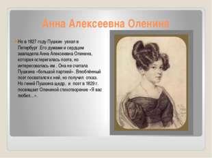 Анна Алексеевна Оленина Но в 1827 году Пушкин уехал в Петербург .Его думами и