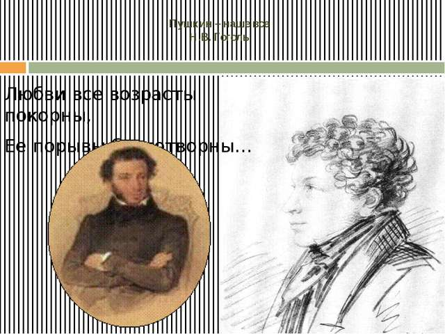 Пушкин – наше все Н.В. Гоголь Любви все возрасты покорны, Ее порывы благотво...