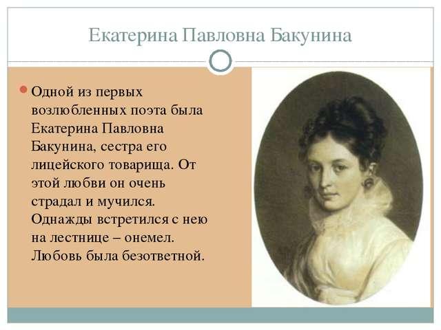 Екатерина Павловна Бакунина Одной из первых возлюбленных поэта была Екатерина...