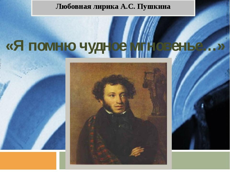 «Я помню чудное мгновенье…» Любовная лирика А.С. Пушкина