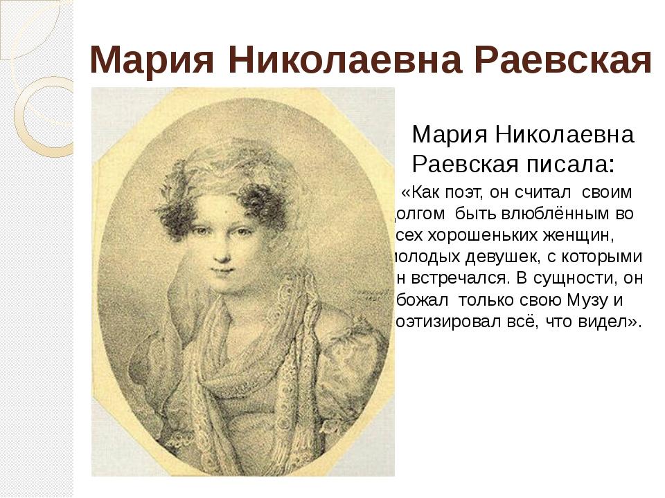 Мария Николаевна Раевская «Как поэт, он считал своим долгом быть влюблённым в...