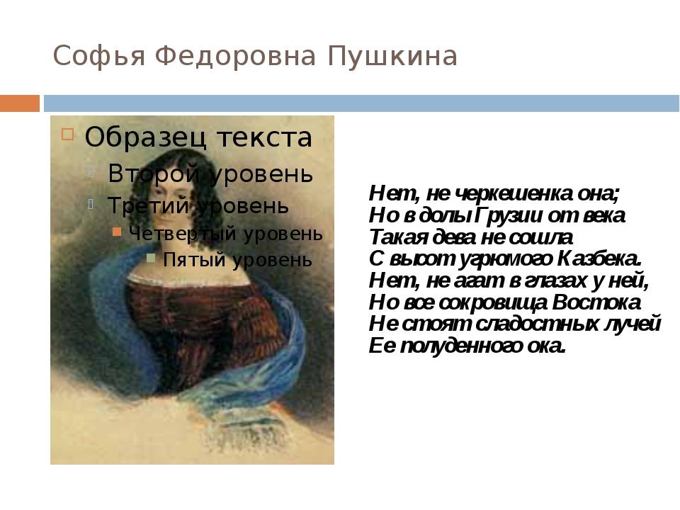 Софья Федоровна Пушкина Нет, не черкешенка она; Но в долы Грузии от века Така...