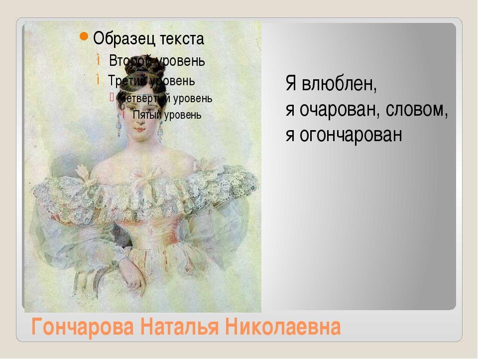 Гончарова Наталья Николаевна Я влюблен, я очарован, словом, я огончарован