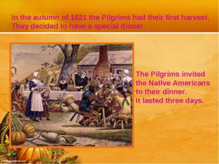 In the autumn of 1621 the Pilgrims had their first harvest. They decided to h
