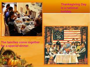 Thanksgiving Day is a national holiday. The families come together for a spec