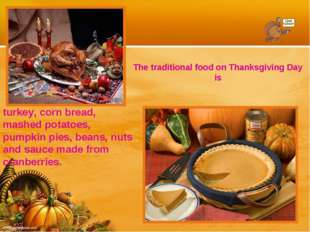 The traditional food on Thanksgiving Day is turkey, corn bread, mashed potato