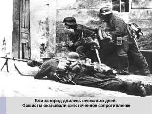 Бои за город длились несколько дней. Фашисты оказывали ожесточённое сопротивл