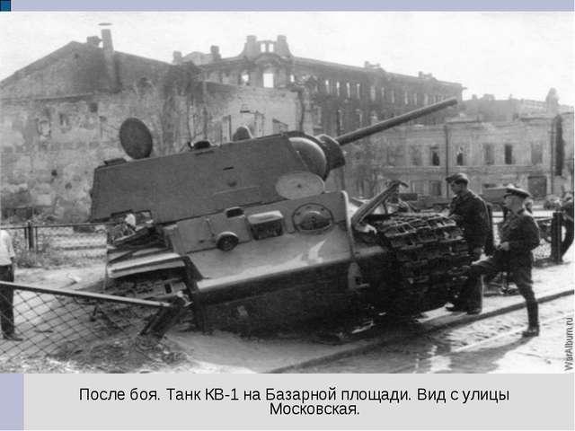 После боя. Танк КВ-1 на Базарной площади. Вид с улицы Московская.