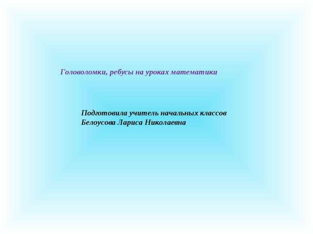 Подготовила учитель начальных классов Белоусова Лариса Николаевна Головоломки...