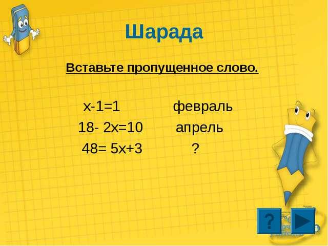 Шарада Вставьте пропущенное слово. x-1=1 февраль 18- 2x=10 апрель 48= 5x+3 ?