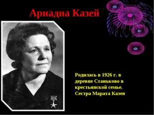 Ариадна Казей Родилась в 1926 г. в деревне Станьково в крестьянской семье. С