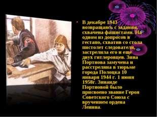 В декабре 1943 возвращаясь с задания, схвачена фашистами. На одном из допросо